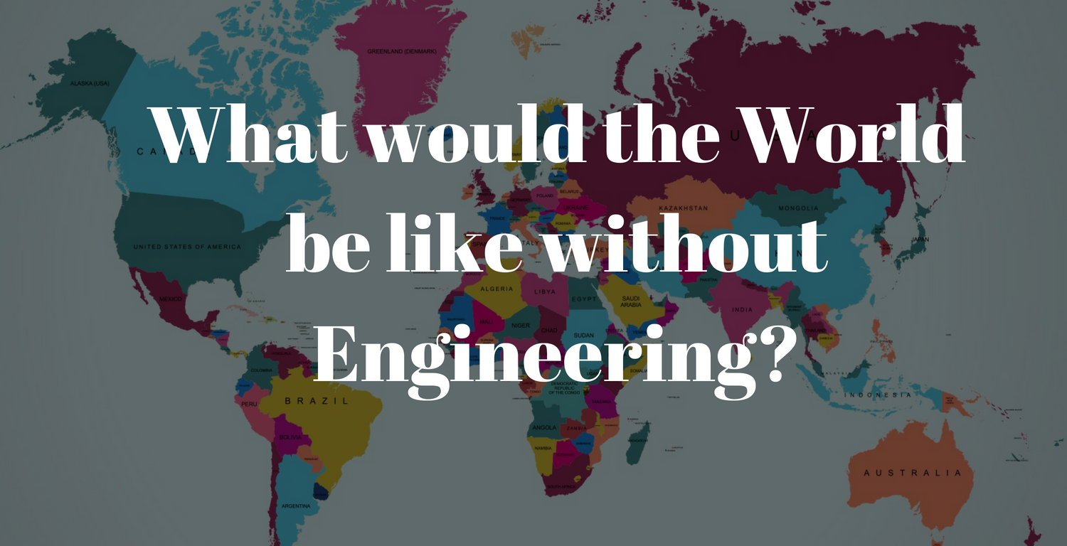 What would the World be like without Engineering?