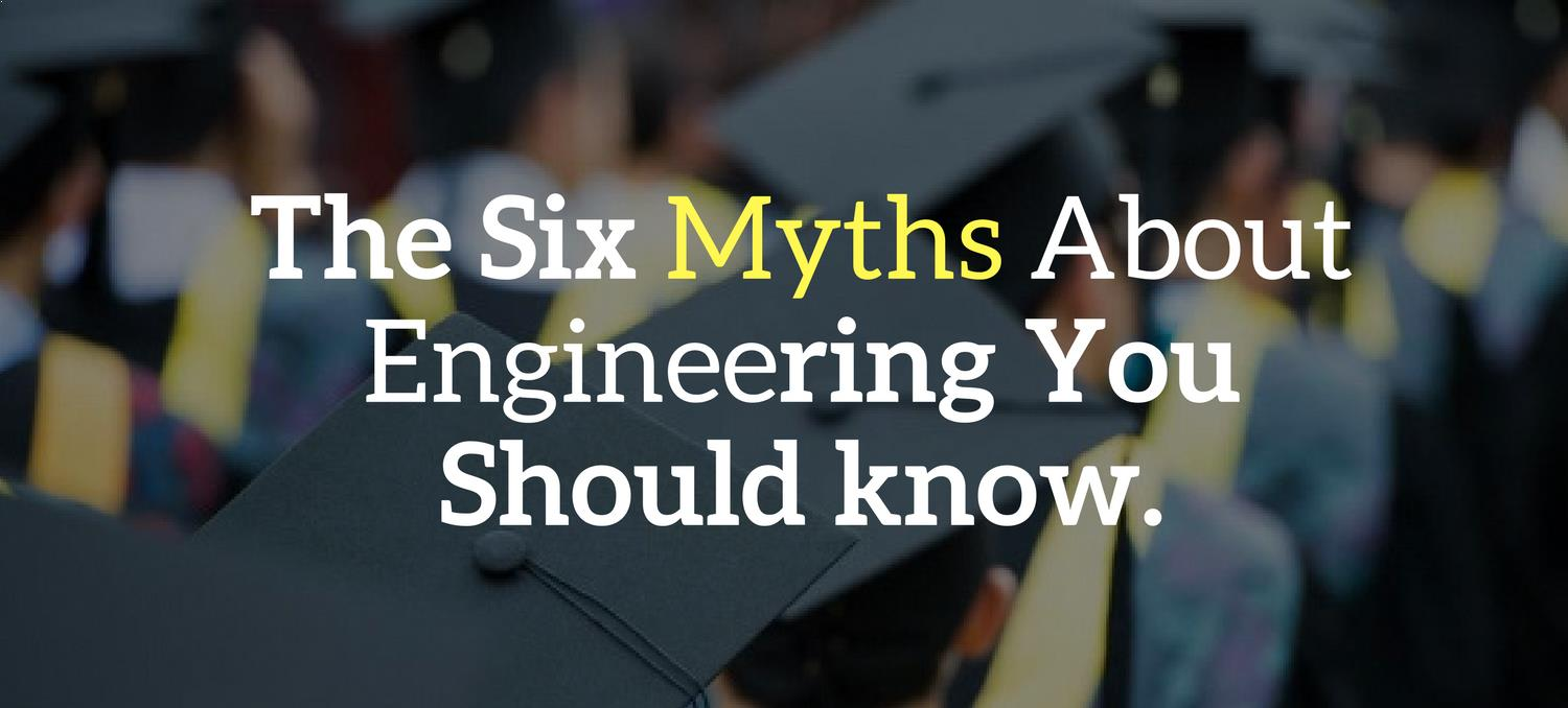 The six myths about engineering you should know.